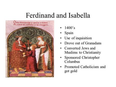 Ferdinand and Isabella 1400's Spain Use of inquisition Drove out of Granadans Converted Jews and Muslims to Christianity Sponsored Christopher Columbus.