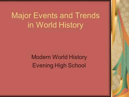 Major Events and Trends in World History Modern World History Evening High School.
