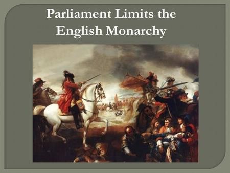 "Parliament Limits the English Monarchy.  Parliament is England's legislature; they ""held the purse strings""  Parliament's financial power was an obstacle."