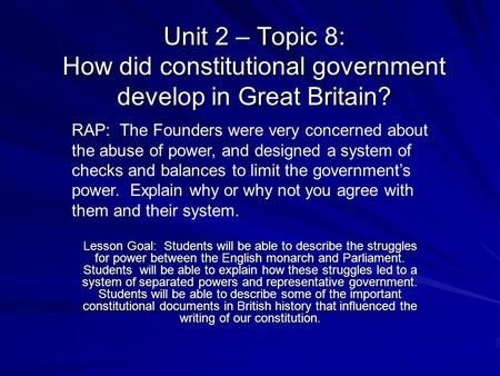Unit 2 – Topic 8: How did constitutional government develop in Great Britain? RAP: The Founders were very concerned about the abuse of power, and designed.
