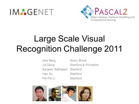 Large Scale Visual Recognition Challenge 2011 Alex BergStony Brook Jia DengStanford & Princeton Sanjeev SatheeshStanford Hao SuStanford Fei-Fei LiStanford.