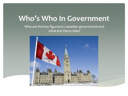 Who's Who In Government Who are the key figures in Canadian government and what are there roles?