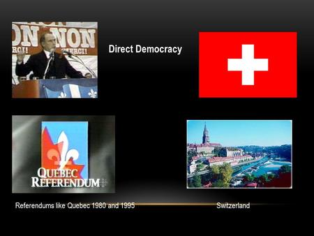 Direct Democracy Referendums like Quebec 1980 and 1995Switzerland.
