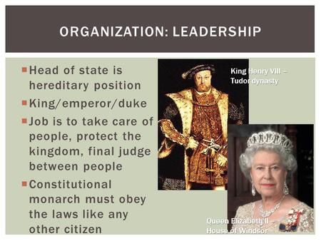  Head of state is hereditary position  King/emperor/duke  Job is to take care of people, protect the kingdom, final judge between people  Constitutional.
