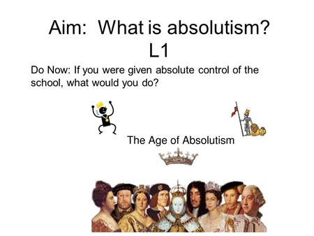Aim: What is absolutism? L1 Do Now: If you were given absolute control of the school, what would you do?