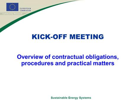 Sustainable Energy Systems Overview of contractual obligations, procedures and practical matters KICK-OFF MEETING.