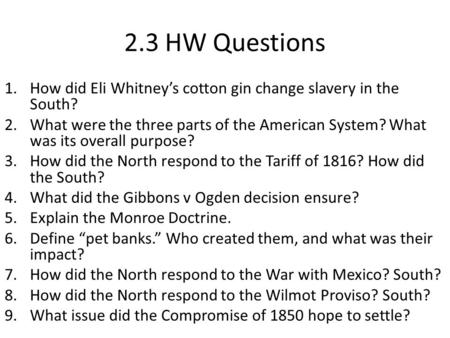 2.3 HW Questions 1.How did Eli Whitney's cotton gin change slavery in the South? 2.What were the three parts of the American System? What was its overall.
