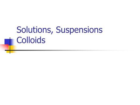Solutions, Suspensions Colloids. Solutions Appears to be a single substance but really two or more substances dissolved in a solvent and evenly distributed.