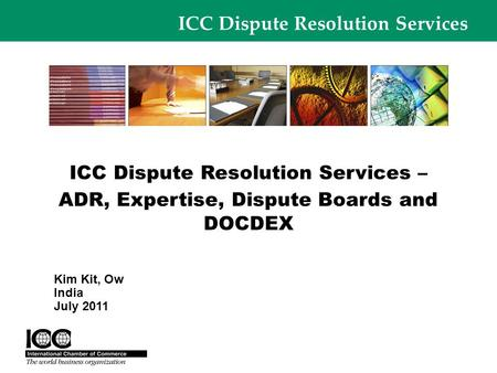 ICC Dispute Resolution Services ICC Dispute Resolution Services – ADR, Expertise, Dispute Boards and DOCDEX Kim Kit, Ow India July 2011.