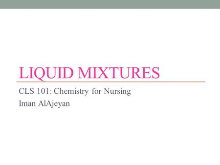 LIQUID MIXTURES CLS 101: Chemistry for Nursing Iman AlAjeyan.
