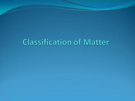 Matter is classified into Pure substances- a type of matter that has fixed composition. Further classified into Elements and compounds Mixtures- a material.
