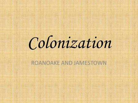 Colonization ROANOAKE AND JAMESTOWN. Words you need to know Write these down….. Colony--country ruled by another: a country or area that is ruled by.