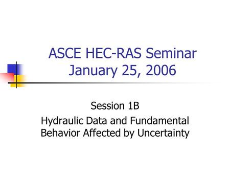 ASCE HEC-RAS Seminar January 25, 2006 Session 1B Hydraulic Data and Fundamental Behavior Affected by Uncertainty.