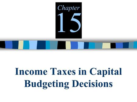Income Taxes in Capital Budgeting Decisions Chapter 15.