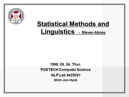 Statistical Methods and Linguistics - Steven Abney 1998. 09. 24. Thur. POSTECH Computer Science NLP Lab 9425021 Shim Jun-Hyuk.