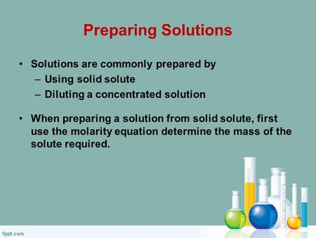 Preparing Solutions Solutions are commonly prepared by –Using solid solute –Diluting a concentrated solution When preparing a solution from solid solute,