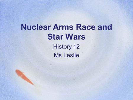 Nuclear Arms Race and Star Wars History 12 Ms Leslie.