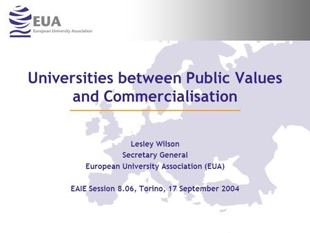 Universities between Public Values and Commercialisation Lesley Wilson Secretary General European University Association (EUA) EAIE Session 8.06, Torino,