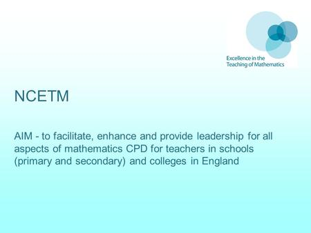NCETM AIM - to facilitate, enhance and provide leadership for all aspects of mathematics CPD for teachers in schools (primary and secondary) and colleges.