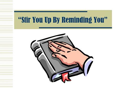 """Stir You Up By Reminding You"". We Must Always Be ""Reminded"" The Importance Of Reminders 2 Peter 1:12-15 2 Peter 3:1 2 Timothy 1:13 2 Timothy 2:2,14."