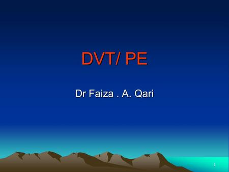 1 DVT/ PE Dr Faiza. A. Qari. 2 3 4 DVT Mortality/Morbidity: Death from DVT is attributed to massive pulmonary embolism Sex: The male-to-female ratio.