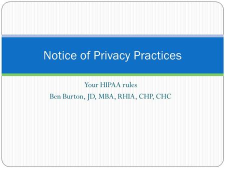 Your HIPAA rules Ben Burton, JD, MBA, RHIA, CHP, CHC Notice of Privacy Practices.