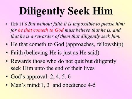 Diligently Seek Him Heb 11:6 But without faith it is impossible to please him: for he that cometh to God must believe that he is, and that he is a rewarder.