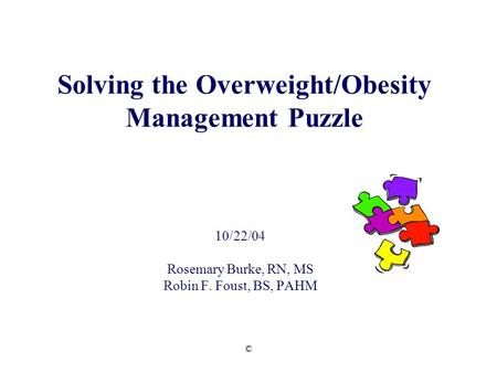 © Solving the Overweight/<strong>Obesity</strong> <strong>Management</strong> Puzzle 10/22/04 Rosemary Burke, RN, MS Robin F. Foust, BS, PAHM.