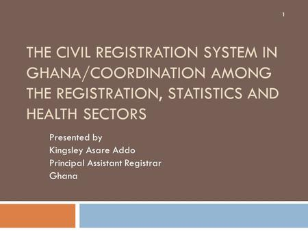 THE CIVIL REGISTRATION SYSTEM IN GHANA/COORDINATION AMONG THE REGISTRATION, STATISTICS AND HEALTH SECTORS Presented by Kingsley Asare Addo Principal Assistant.