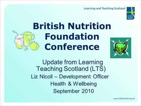 British Nutrition Foundation Conference Update from Learning Teaching Scotland (LTS) Liz Nicoll – Development Officer Health & Wellbeing September 2010.