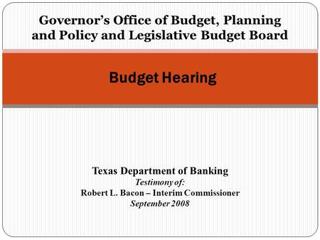 Governor's Office of Budget, Planning and Policy and Legislative Budget Board Budget Hearing Texas Department of Banking Testimony of: Robert L. Bacon.