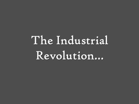 The Industrial Revolution…