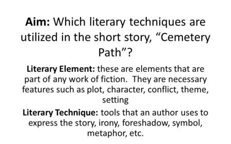 "Aim: Which literary techniques are utilized in the short story, ""Cemetery Path""? Literary Element: these are elements that are part of any work of fiction."
