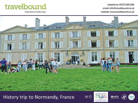 History trip to Normandy, France. Contents About Us Your Destination Sample Itinerary & Accommodation The Tour Aims & Benefits What our customers say.