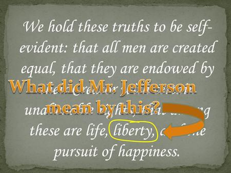 We hold these truths to be self- evident: that all men are created equal, that they are endowed by their Creator with certain unalienable rights, that.