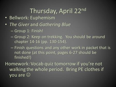 Thursday, April 22 nd Bellwork: Euphemism Bellwork: Euphemism The Giver and Gathering Blue The Giver and Gathering Blue – Group 1: Finish! – Group 2: Keep.