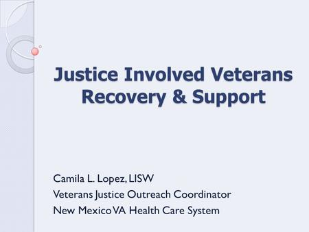 Justice Involved Veterans Recovery & Support Camila L. Lopez, LISW Veterans Justice Outreach Coordinator New Mexico VA Health Care System.