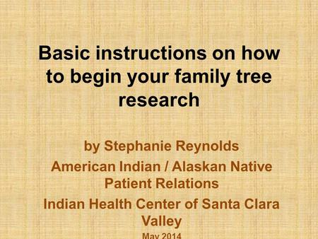 Basic instructions on how to begin your family tree research by Stephanie Reynolds American Indian / Alaskan Native Patient Relations Indian Health Center.