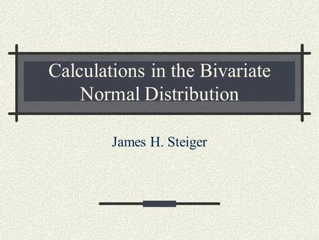 Calculations in the Bivariate Normal Distribution James H. Steiger.