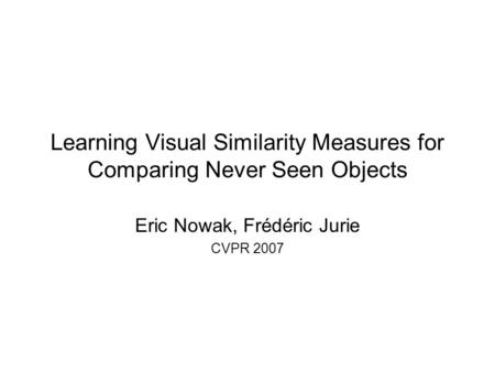 Learning Visual Similarity Measures for Comparing Never Seen Objects Eric Nowak, Frédéric Jurie CVPR 2007.