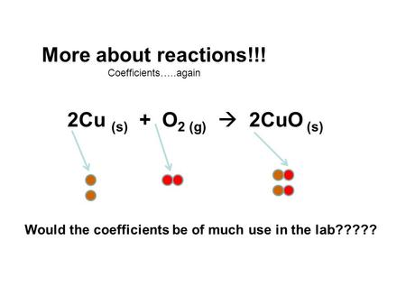 More about reactions!!! Coefficients…..again 2Cu (s) + O 2 (g)  2CuO (s) Would the coefficients be of much use in the lab?????