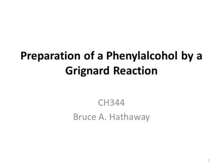 Preparation of a Phenylalcohol by a Grignard Reaction CH344 Bruce A. Hathaway 1.
