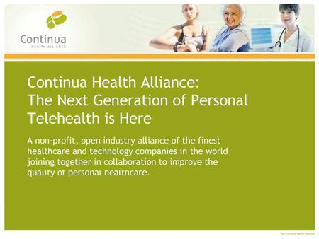 "Continua's Mission ""…to establish an eco- system of interoperable personal health systems that empower people & organizations to better manage their health."