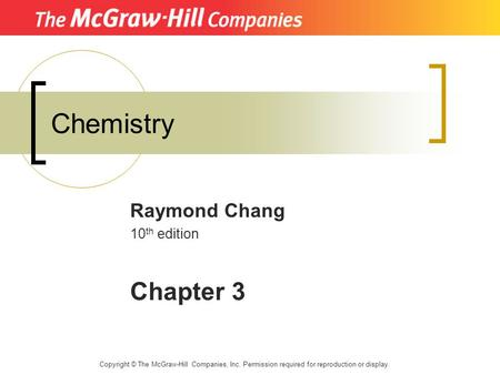 Chemistry Raymond Chang 10 th edition Chapter 3 Copyright © The McGraw-Hill Companies, Inc. Permission required for reproduction or display.