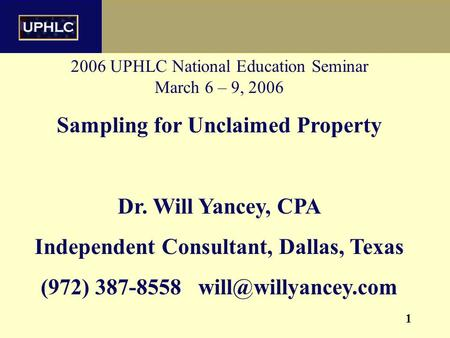 1 2006 UPHLC National Education Seminar March 6 – 9, 2006 Sampling for Unclaimed Property Dr. Will Yancey, CPA Independent Consultant, Dallas, Texas (972)