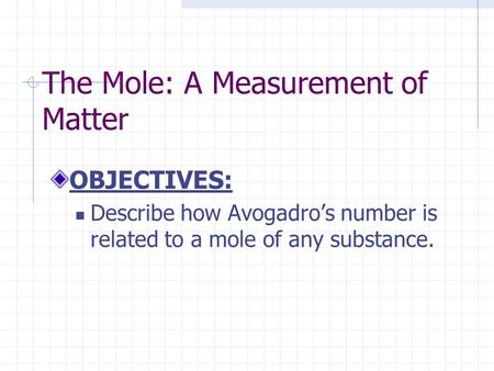 The Mole: A Measurement of Matter OBJECTIVES: Describe how Avogadro's number is related to a mole of any substance.