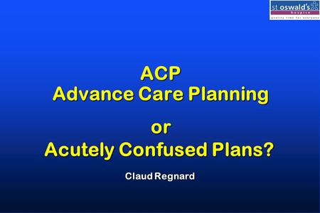 ACP Advance Care Planning Claud Regnard or Acutely Confused Plans?