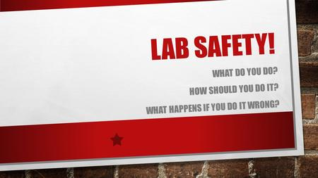 LAB SAFETY! WHAT DO YOU DO? HOW SHOULD YOU DO IT? WHAT HAPPENS IF YOU DO IT WRONG?