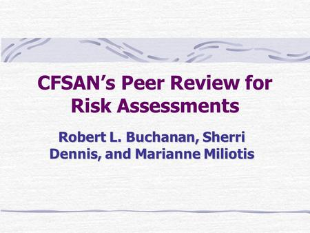 CFSAN's Peer Review for Risk Assessments Robert L. Buchanan, Sherri Dennis, and Marianne Miliotis.