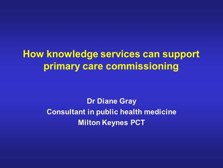 How knowledge services can support primary care commissioning Dr Diane Gray Consultant in public health medicine Milton Keynes PCT.